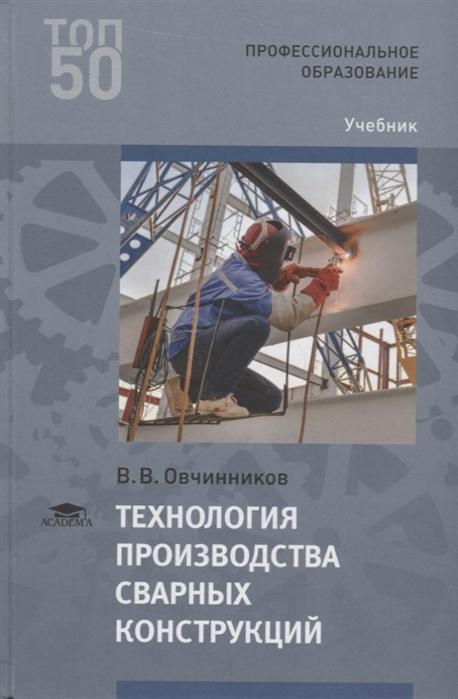Овчинников В. Технология производства сварных конструкций Учебник в в овчинников технология термической обработки