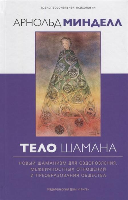 Минделл А. Тело шамана Новый шаманизм для оздоровления межличностных отношений и преобразования общества