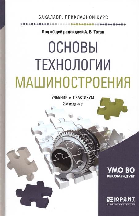 Тотай А. (ред.) Основы технологии машиностроения Учебник и практикум для прикладного бакалавриата ярыгин в ред биология учебник и практикум для прикладного бакалавриата