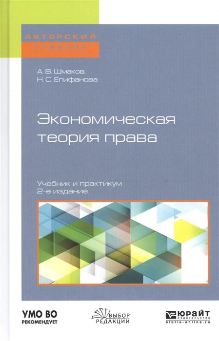 Шмаков А., Епифанова Н. Экономическая теория права Учебник и практикум для бакалавриата и магистратуры