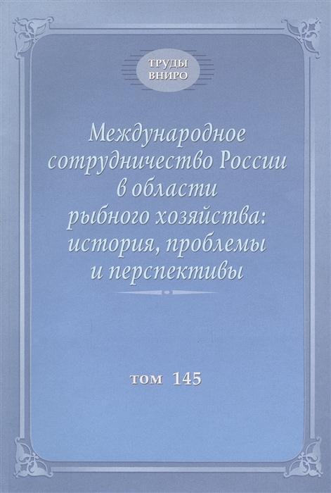 Международное сотрудничество России в области рыбного хозяйства история проблемы и перспективы Труды ВНИРО Том 145