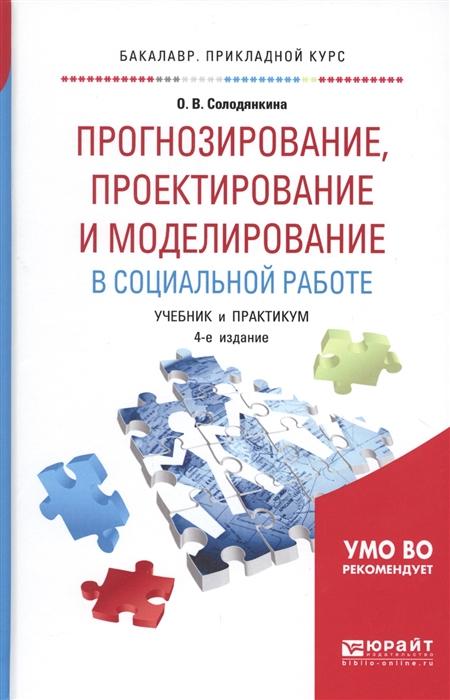 Солодянкина О. Прогнозирование проектирование и моделирование в социальной работе Учебник и практикум для прикладного бакалавриата ярыгин в ред биология учебник и практикум для прикладного бакалавриата