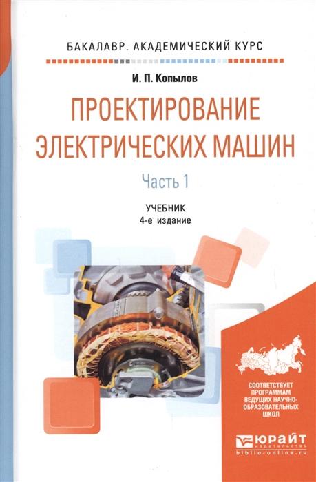 Копылов И. Проектирование электрических машин Часть 1 Учебник для академического бакалавриата