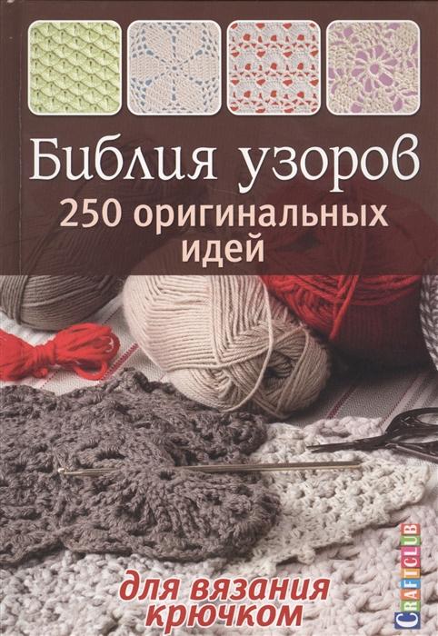 Зуевская Е. (ред.) Библия узоров 250 оригинальных идей для вязания крючком зуевская е ред стильная обувь для дома вяжем крючком