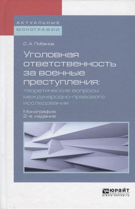 цена на Лобанов С. Уголовная ответственность за военные преступления теоретические вопросы международно-правового исследования Монография