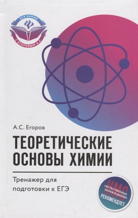 Егоров А. Теоретические основы химии тренажер для подготовки к ЕГЭ егоров а новый репетитор по химии для подготовки к егэ
