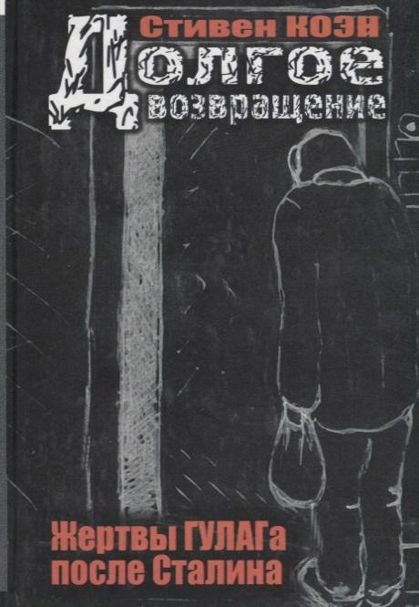 Коэн С. Долгое возвращение Жертвы ГУЛАГа после Сталина