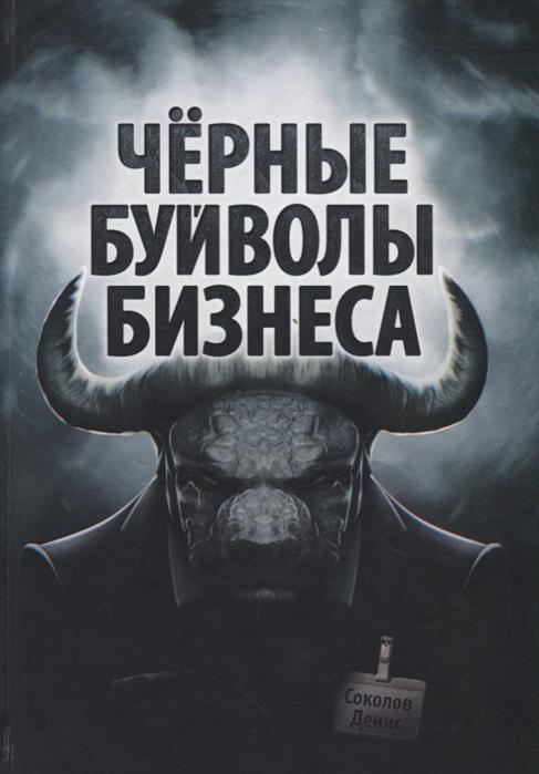 Соколов Д. Черные буйволы биснеса Как на самом деле работают западные корпорации цена в Москве и Питере