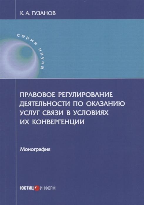 все цены на Гузанов К. Правовое регулирование деятельности по оказанию услуг связи в условиях их конвергенции Монография онлайн