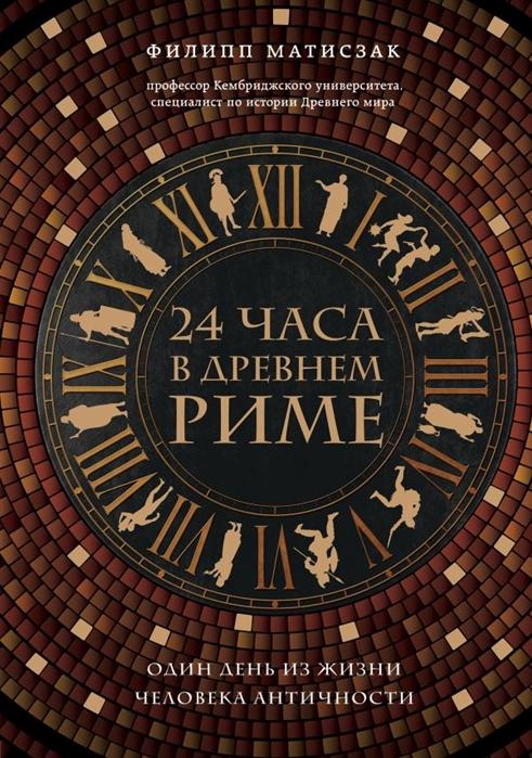 Матисзак Ф. 24 часа в Древнем Риме сонькин в мы живем в древнем риме энциклопедия для детей