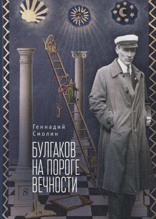 Смолин Г. Булгаков на пороге вечности Мистико-эзотерическое расследование загадочной гибели Михаила Булгакова