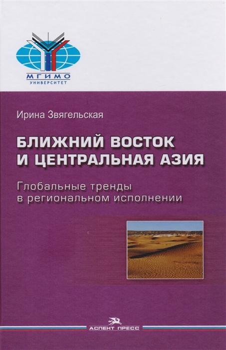 Звягельская И. Ближний Восток и Центральная Азия Глобальные тренды в региональном исполнении