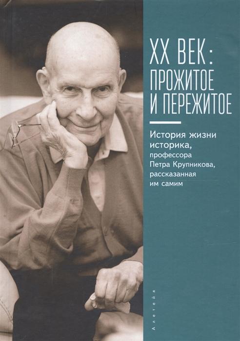XX век прожитое и пережитое История жизни историка профессора Петра Крупникова рассказанная им самим