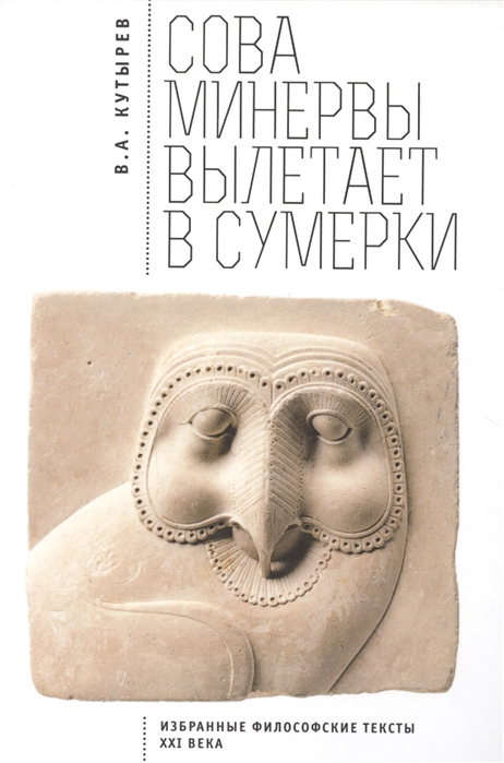 Кутырев В. Cова Минервы вылетает в сумерки Избранные философские тексты ХХI века