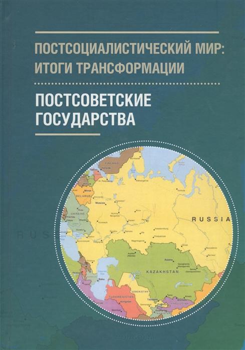 Постсоциалистический мир итоги трансформации В 3 томах Том 2 Постсоветские государства