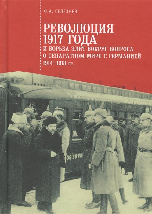 Селезнев Ф. Революция 1917 года и борьба элит вокруг вопроса о сепаратном мире с Германией 1914-1918 гг
