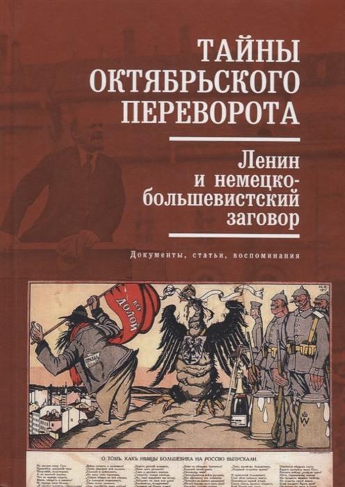 Тайны Октябрьского переворота Ленин и немецко-большевистский заговор документы статьи воспоминания