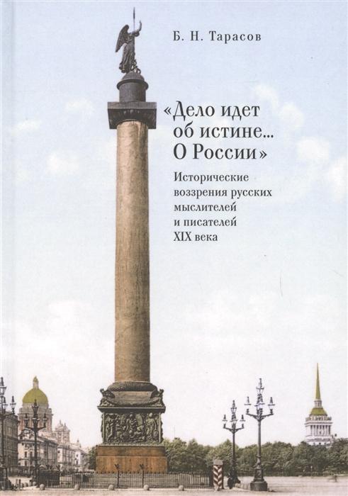 Дело идет об истине О России Исторические воззрения русских мыслителей и писателей XIX века