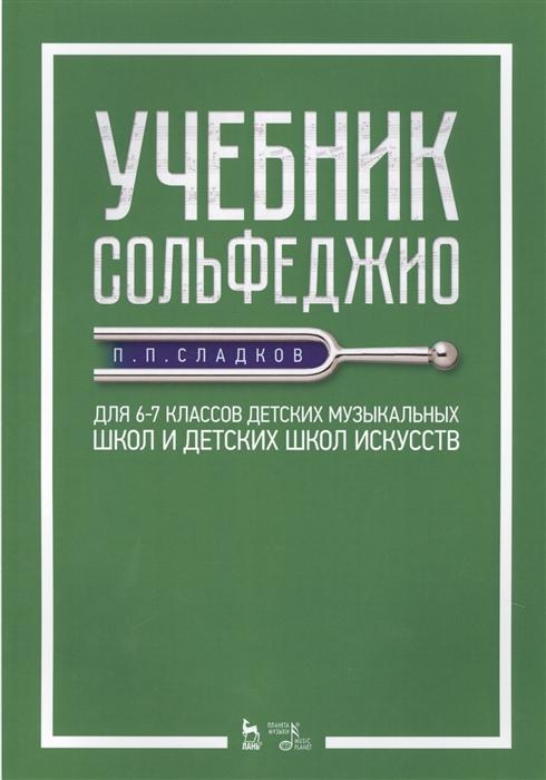Сладков П. Учебник сольфеджио Для 6 7 классов детских музыкальных школ и детских школ искусств Учебник