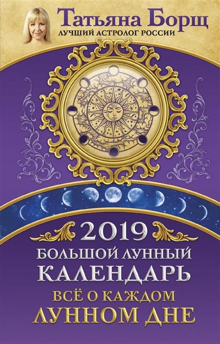 Борщ Т. Большой лунный календарь на 2019 год все о каждом лунном дне борщ т лунный посевной календарь на 2020 год