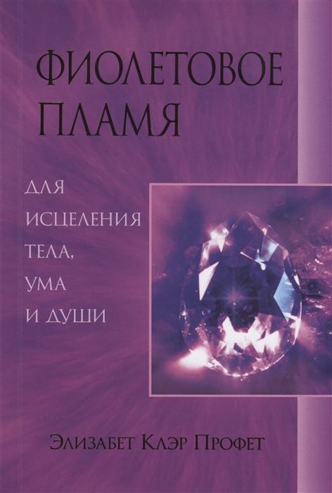 Профет Э. Фиолетовое пламя для исцеления тела ума и души профет э одиссея вашей души путешествие к островам самопознания