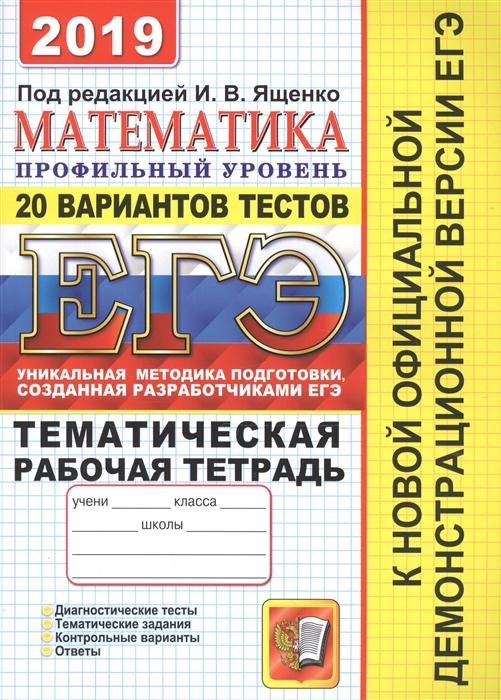 Ященко И. (ред.) ЕГЭ 2019 Математика Профильный уровень 20 вариантов тестов Тематическая рабочая тетрадь