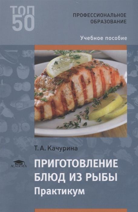 Качурина Т. Приготовление блюд из рыбы Практикум Учебное пособие качурина т приготовление блюд из рыбы учебное пособие