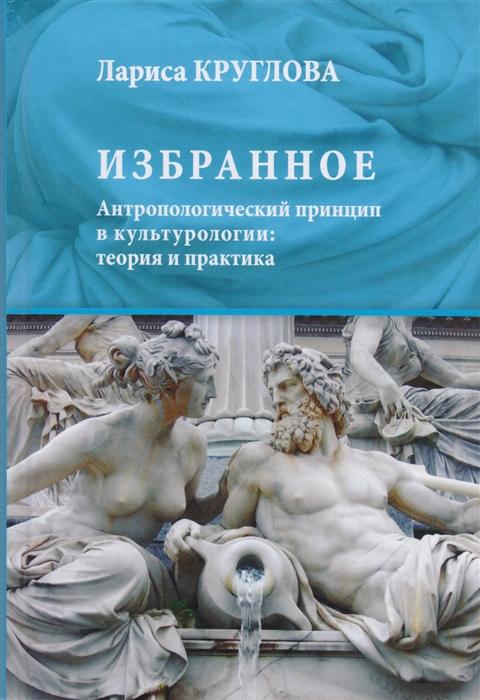 Избранное Антропологический принцип в культурологии теория и практика