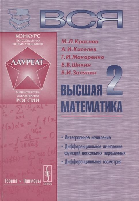 Краснов М., Киселев А., Макаренко Г. и др. Вся высшая математика Том 2 Интегральное исчисление дифференциальное исчисление функций нескольких переменных дифференциальная геометрия Учебник ячменёв л т высшая математика учебник