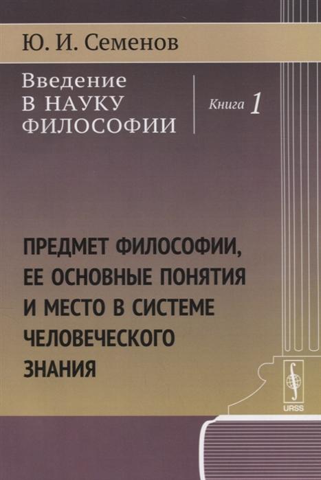 Семенов Ю. Введение в науку философии Книга 1 Предмет философии ее основные понятия и место в системе человеческого знания