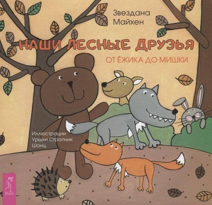 Майхен З. Наши лесные друзья от ежика до мишки звездана майхен надежда лисапова животные наши лесные друзья я и мой аквариум котенок попугай хомячок щенок черепашка комплект из 8 книг