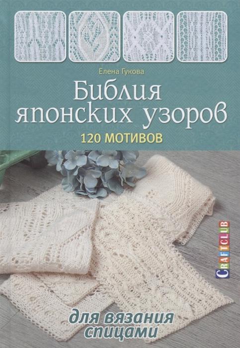 Гукова Е. Библия японских узоров 120 мотивов для вязания спицами елена гукова библия японских узоров 120 мотивов для вязания спицами
