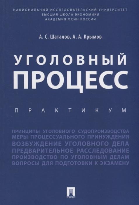Шаталов А.С., Крымов А.А. Уголовный процесс Практикум цена