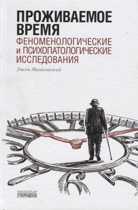 Минковский Э. Проживаемое время Феноменологические и психопатологические исследования цена и фото