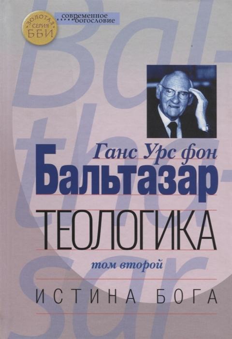 Бальтазар Г. Теологика Том II Истина Бога ханс урс фон бальтазар истина симфонична