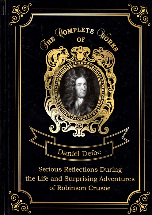 Defoe D. Serious Reflections During the Life and Surprising Adventures of Robinson Crusoe defoe d the history of the remarkable life of john sheppard atlantis major история замечательной жиз