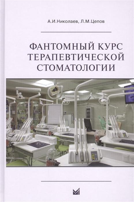 Николаев А., Цепов Л. Фантомный курс терапевтической стоматологии