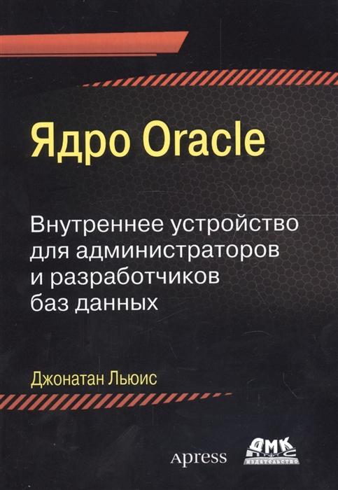 Льюис Дж. Ядро Oracle Внутреннее устройство для администраторов и разработчиков баз данных джонатан льюис ядро oracle внутреннее устройство для администраторов и разработчиков баз данных