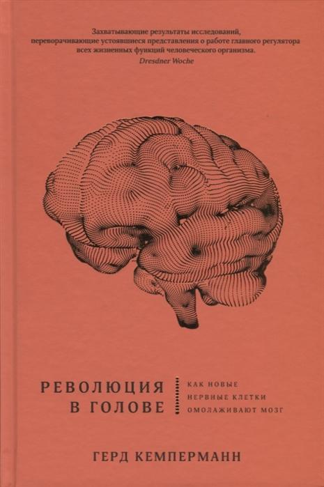 Кемперманн Г. Революция в голове Как новые нервные клетки омолаживают мозг