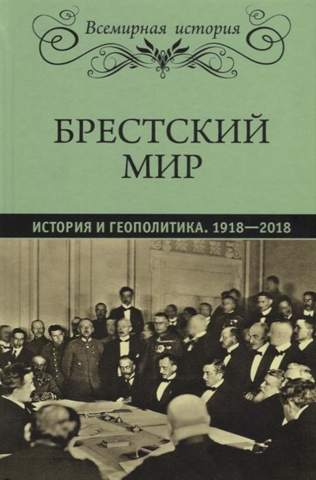 Бондарева Е., Рудая Е. (сост.) Брестский мир История и геополитика 1918-2018