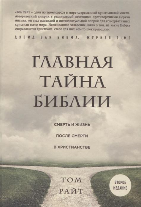 Райт Т. Главная тайна Библии Смерть и жизнь после смерти в христианстве том райт главная тайна библии смерть и жизнь после смерти в христианстве