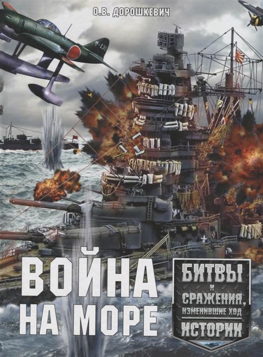 Дорошкевич О. Война на море Битвы и сражения изменившие ход истории цена 2017