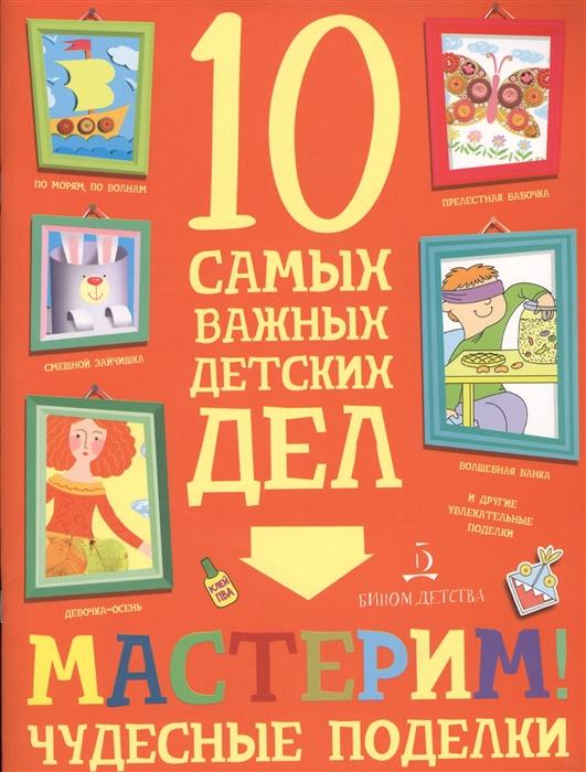 Агапина М. Мастерим Чудесные поделки 10 самых важных детских дел агапина м играем интересные задания и головоломки 10 самых важных детских дел