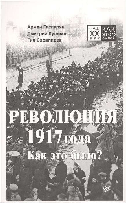 Гаспарян А., Куликов Д., Саралидзе Г. Революция 1917 года Как это было