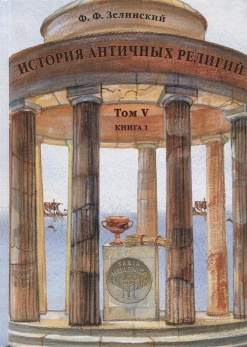 Зелинский Ф. История античных религий Том V Книга 1