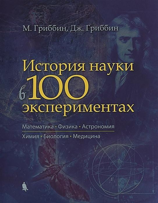 Гриббин М., Гриббин Дж. История науки в 100 экспериментах Математика Физика Астрономия Химия Биология Медицина
