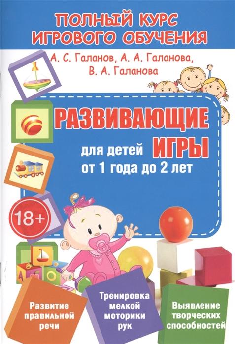 Галанов А., Галанова А., Галанова В. Развивающие игры для детей от 1 года до 2 лет