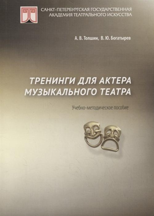Толшин А., Богатырев В. Тренинги для актеров музыкального театра Учебно-методическое пособие