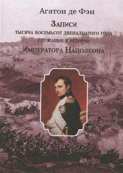 Записи тысяча восемьсот двенадцатого года служащие к истории Императора Наполеона Сочинение Барона Фэна состоявшего при нем секретарем-архивистом