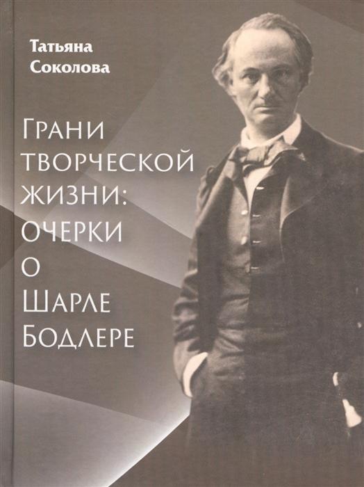 Соколова Т. Грани творческой жизни Очерки о Шарле Бодлере